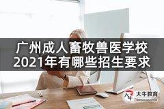 广州成人畜牧兽医学校2021年有哪些招生要求