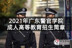 2021年广东警官学院成人高等教育招生简章