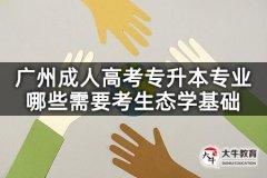 广州成人高考专升本专业哪些需要考生态学基础