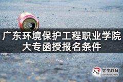 广东环境保护工程职业学院大专函授报名条件