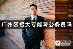 广州函授大专能考公务员吗