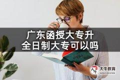 广东函授大专升全日制大专可以吗