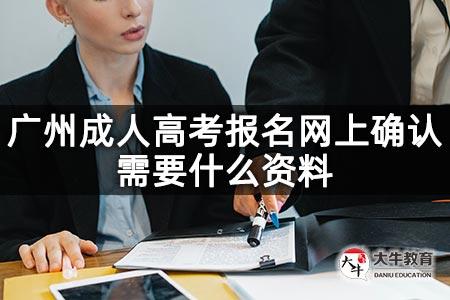 广州成人高考报名网上确认需要什么资料