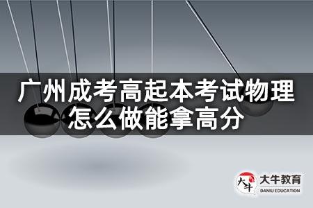 广州成考高起本考试物理怎么做能拿高分