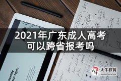 2021年广东成人高考可以跨省报考吗