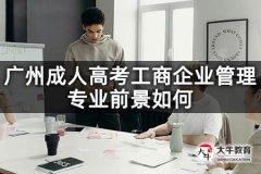 广州成人高考工商企业管理专业前景如何