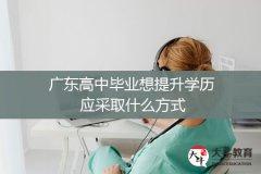 广东高中毕业想提升学历应采取什么方式