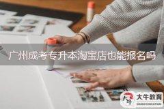 广州成考专升本淘宝店也可以报名吗