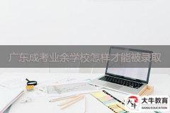 广东成考业余学校怎样才能被录取