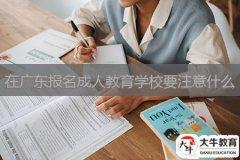 在广东报名成人教育学校要注意什么