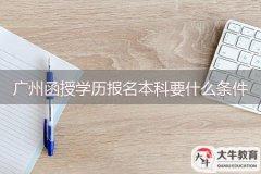 广州函授学历报名本科要什么条件