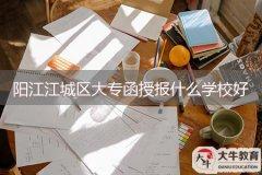 阳江江城区大专函授报什么学校好