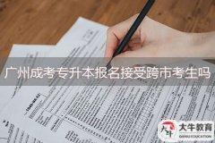 广州成考专升本报名接受跨市考生吗