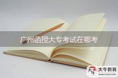 广州函授大专考试在哪考