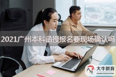 2021年广州本科函授报名要现场确认吗