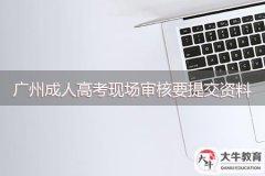 2021年广州成人高考现场审核要提交哪些资料