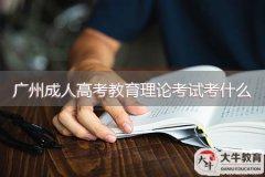 广州成人高考教育理论考试考什么
