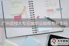 广州函授大专应届毕业能报专升本吗?