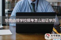 东莞函授学校报考怎么验证学历