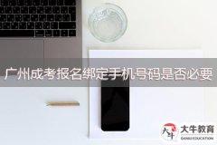 广州成考报名绑定手机号码是否必要