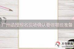 广州函授报名现场确认要做哪些准备