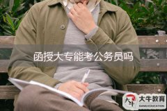 函授大专能考公务员吗 广东公务员学历要求