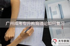 广州成考专升教育理论如何复习