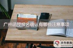 广州函授报名确认有哪些注意事项