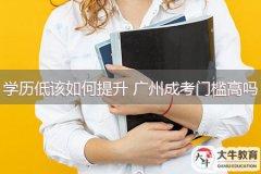 学历低该如何提升 广州成考门槛高吗
