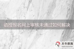 广州函授报名网上审核未通过如何解决