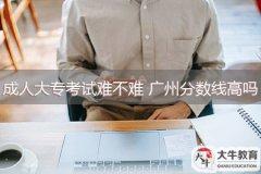 成人大专考试难不难 广州分数线高吗