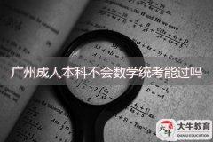 广州成人本科不会数学统考能过吗