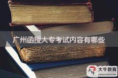 广州函授大专考试内容有哪些