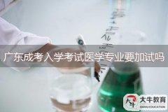 广东成考入学考试医学专业要加试吗