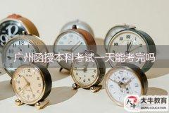 广州函授本科考试一天能考完吗