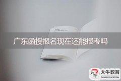 广东成考函授报名现在还能报考吗(每年广东省函授学历报名时间)
